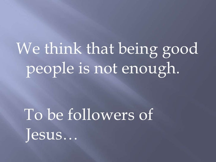 We think that being good people is not enough.<br />  To be followers of Jesus…<br />