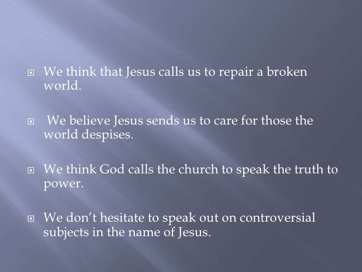 We think that Jesus calls us to repair a broken world.<br /> We believe Jesus sends us to care for those the world despise...