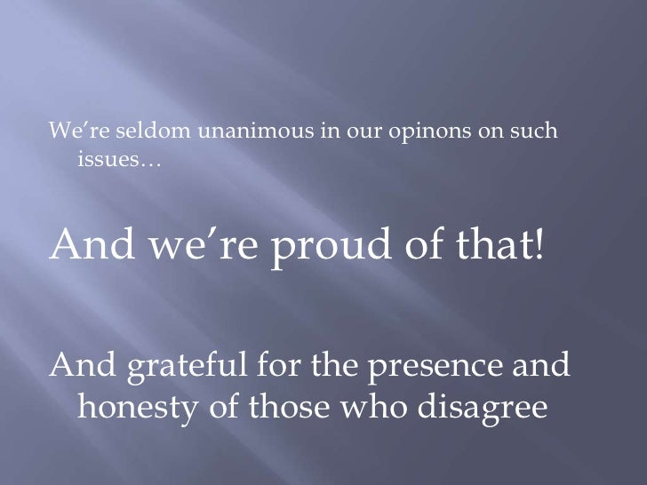 We're seldom unanimous in our opinons on such issues…<br />And we're proud of that!<br />And grateful for the presence and...
