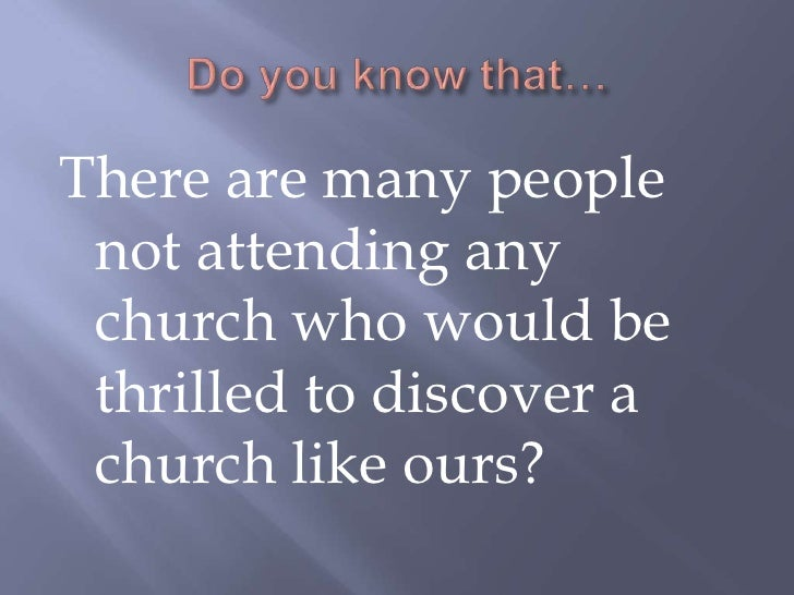 Do you know that…<br />There are many people not attending any church who would be thrilled to discover a church like ours...