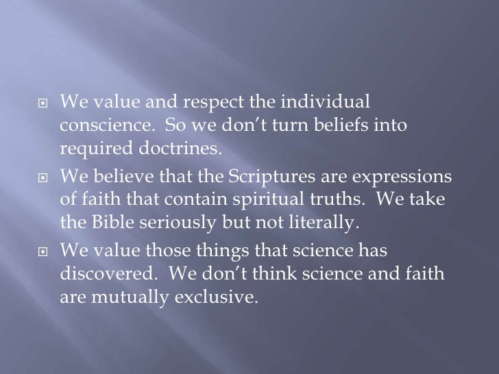 We value and respect the individual conscience.  So we don't turn beliefs into required doctrines.<br />We believe that th...