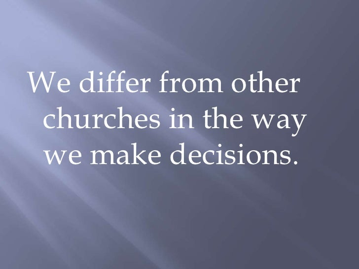 We differ from other churches in the way we make decisions.<br />