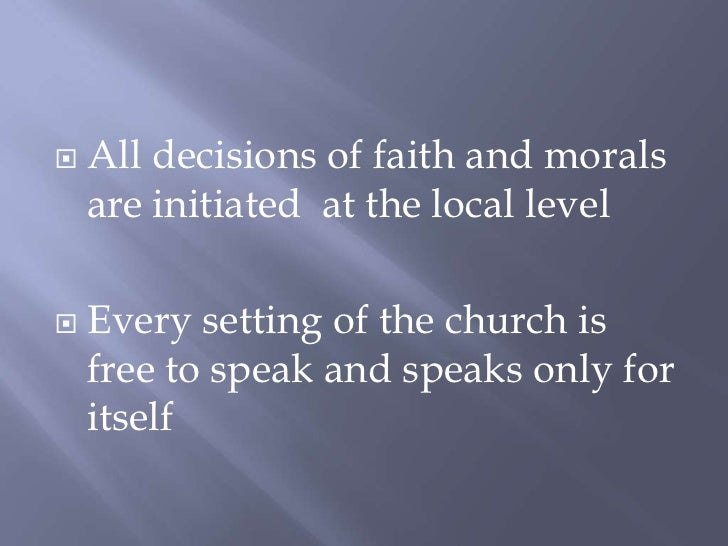 All decisions of faith and morals are initiated  at the local level<br />Every setting of the church is free to speak and ...