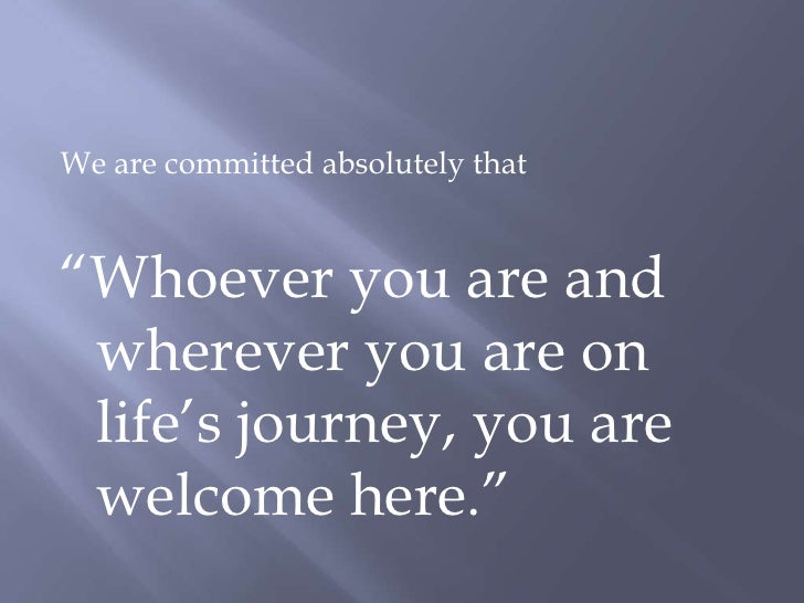 """We are committed absolutely that<br />""""Whoever you are and wherever you are on life's journey, you are welcome here.""""<br />"""