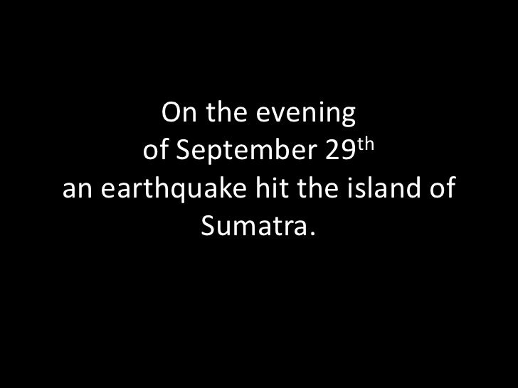 On the evening of September 29than earthquake hit the island of Sumatra. <br />