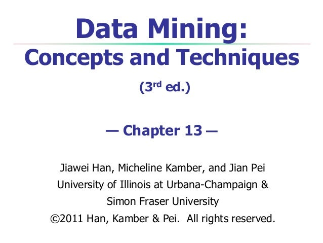 Data Mining:  Concepts and Techniques (3rd ed.)  — Chapter 13 — Jiawei Han, Micheline Kamber, and Jian Pei University of I...