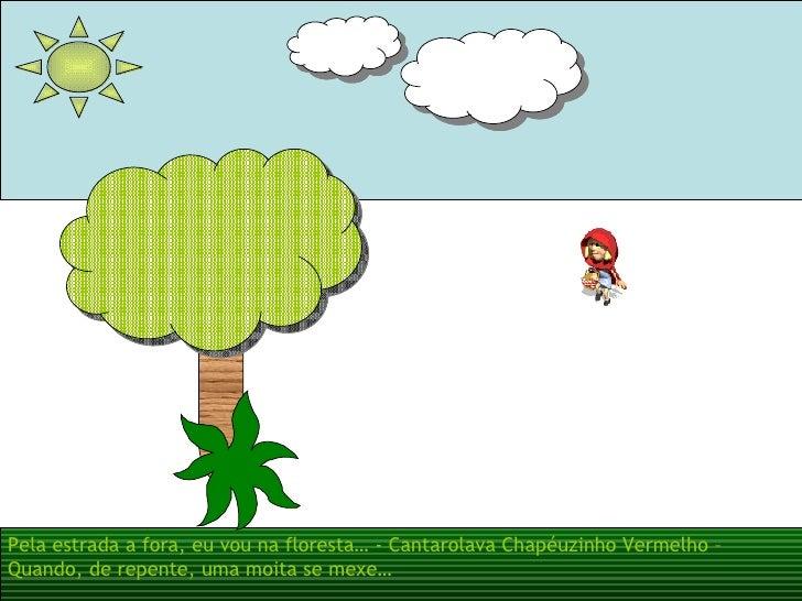 Pela estrada a fora, eu vou na floresta… - Cantarolava Chapéuzinho Vermelho – Quando, de repente, uma moita se mexe…