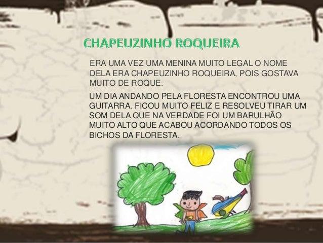 ERA UMA VEZ UMA MENINA MUITO LEGAL O NOME  DELA ERA CHAPEUZINHO ROQUEIRA, POIS GOSTAVA  MUITO DE ROQUE.  UM DIA ANDANDO PE...