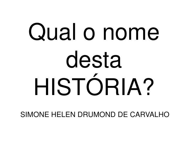Qual o nome    desta HISTÓRIA?SIMONE HELEN DRUMOND DE CARVALHO