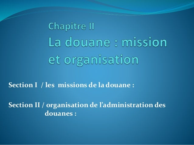 Section I / les missions de la douane : Section II / organisation de l'administration des douanes :