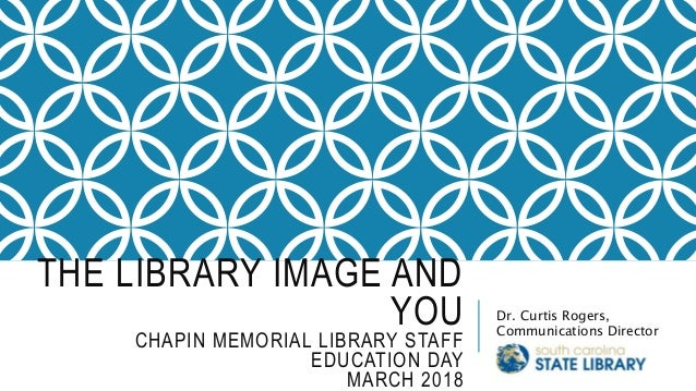 THE LIBRARY IMAGE AND YOU CHAPIN MEMORIAL LIBRARY STAFF EDUCATION DAY MARCH 2018 Dr. Curtis Rogers, Communications Director