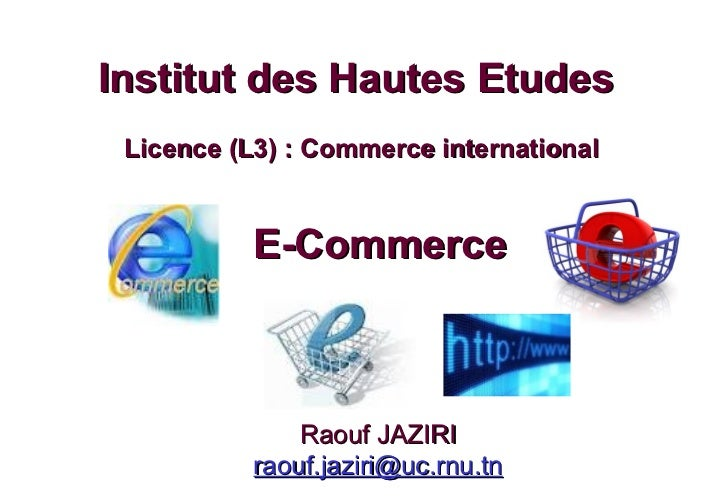 E-Commerce Institut des Hautes Etudes  Licence (L3) : Commerce international Raouf JAZIRI [email_address]