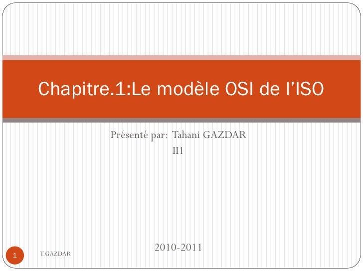 Chapitre.1:Le modèle OSI de l'ISO                 Présenté par: Tahani GAZDAR                              II1         T.G...