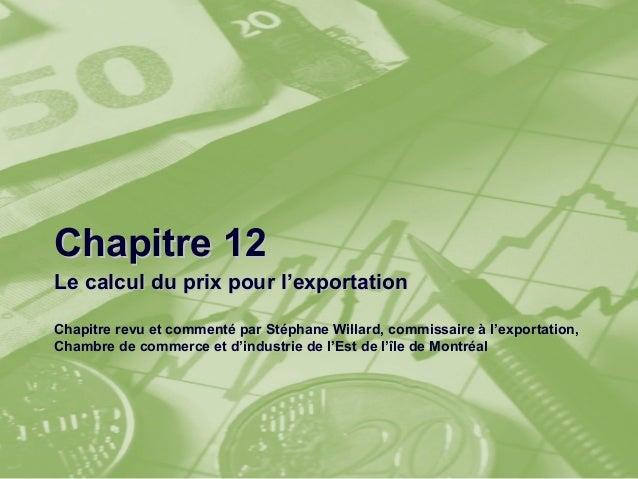 Chapitre 12Le calcul du prix pour l'exportationChapitre revu et commenté par Stéphane Willard, commissaire à l'exportation...