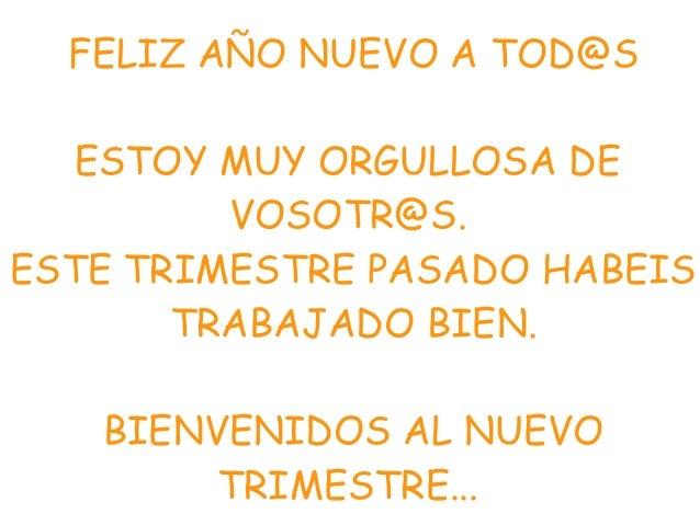 FELIZ AÑO NUEVO A TOD@S ESTOY MUY ORGULLOSA DE VOSOTR@S. ESTE TRIMESTRE PASADO HABEIS TRABAJADO BIEN. BIENVENIDOS AL NUEVO...