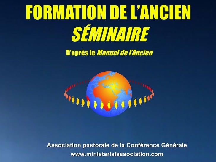 FORMATION DE L'ANCIEN SÉMINAIRE Association pastorale de la Conférence Générale   www.ministerialassociation.com D'après l...