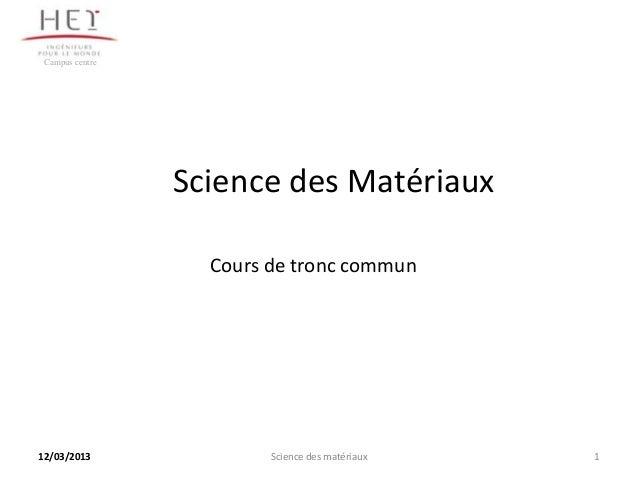 Campus centre                 Science des Matériaux                   Cours de tronc commun12/03/2013               Scienc...