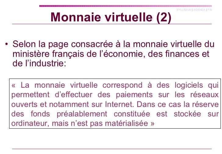 Monnaie virtuelle (2) <ul><li>Selon la page consacrée à la monnaie virtuelle du ministère français de l'économie, des fina...