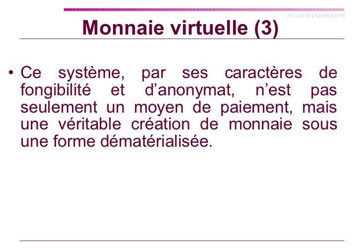 Monnaie virtuelle (3) <ul><li>Ce système, par ses caractères de fongibilité et d'anonymat, n'est pas seulement un moyen de...