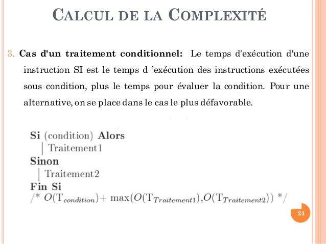 24 CALCUL DE LA COMPLEXITÉ 3. Cas d'un traitement conditionnel: Le temps d'exécution d'une instruction SI est le temps d '...