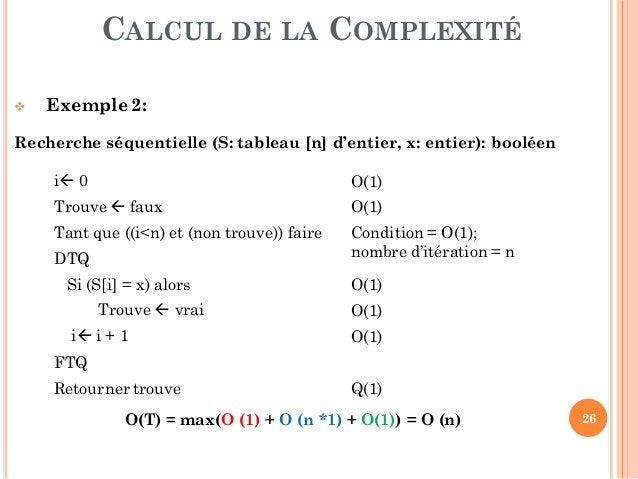 26 CALCUL DE LA COMPLEXITÉ  Exemple 2: Recherche séquentielle (S: tableau [n] d'entier, x: entier): booléen i 0 O(1) Tro...