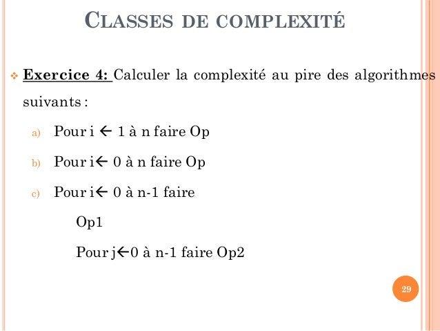 29  Exercice 4: Calculer la complexité au pire des algorithmes suivants : a) Pour i  1 à n faire Op b) Pour i 0 à n fai...
