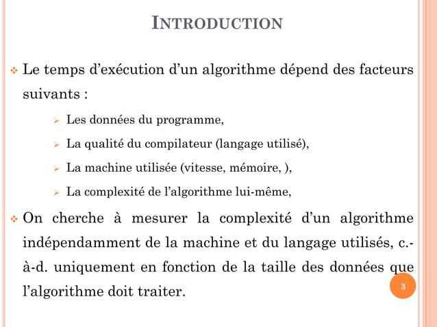 3  Le temps d'exécution d'un algorithme dépend des facteurs suivants :  Les données du programme,  La qualité du compil...