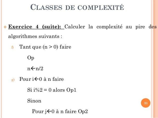 31  Exercice 4 (suite): Calculer la complexité au pire des algorithmes suivants : f) Tant que (n > 0) faire Op nn/2 g) P...