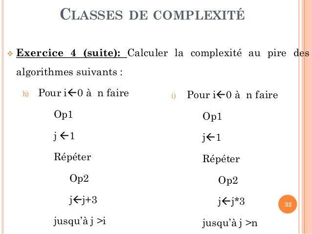 32  Exercice 4 (suite): Calculer la complexité au pire des algorithmes suivants : h) Pour i0 à n faire Op1 j 1 Répéter ...