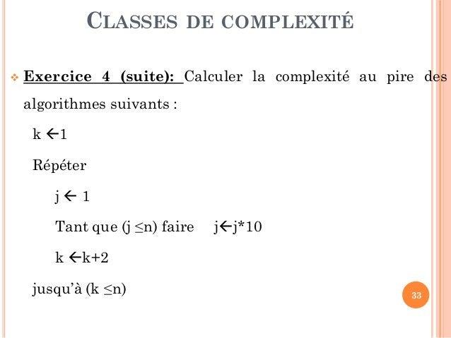 33  Exercice 4 (suite): Calculer la complexité au pire des algorithmes suivants : k 1 Répéter j  1 Tant que (j ≤n) fair...