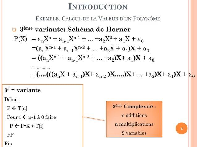 6  3ème variante: Schéma de Horner P(X) = anXn + an-1Xn-1 + ... +a2X2 + a1X + a0 =(anXn-1 + an-1Xn-2 + ... +a2X + a1)X + ...
