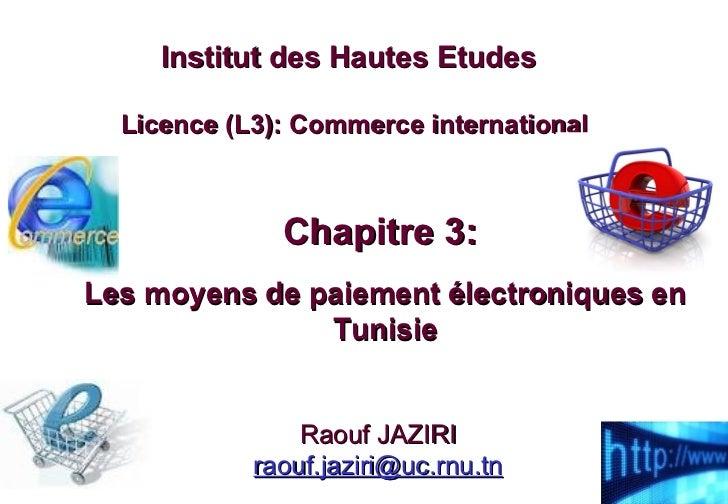 Chapitre 3:  Les moyens de paiement électroniques en Tunisie Institut des Hautes Etudes   Licence (L3): Commerce internati...