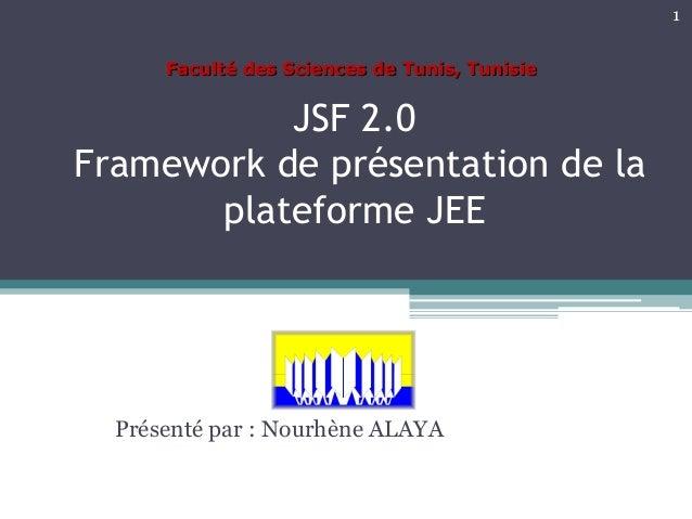 JSF 2.0 Framework de présentation de la plateforme JEE Présenté par : Nourhène ALAYA 1 Faculté des Sciences de Tunis, Tuni...