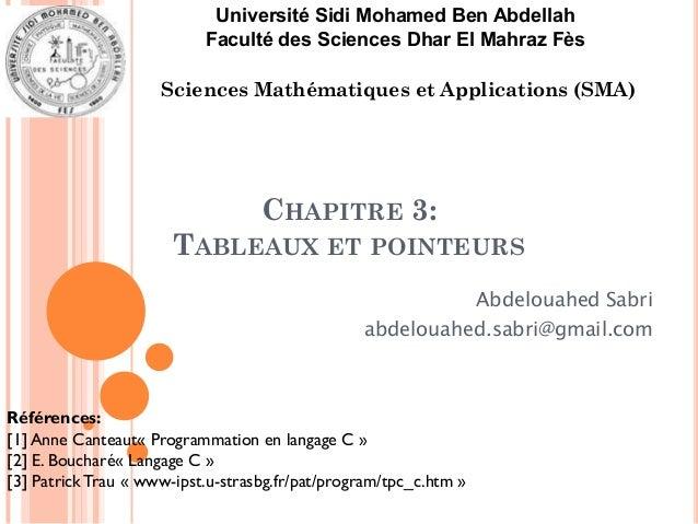 CHAPITRE 3: TABLEAUX ET POINTEURS Abdelouahed Sabri abdelouahed.sabri@gmail.com Références: [1] Anne Canteaut« Programmati...