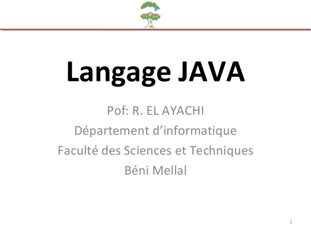 Langage JAVA Pof: R. EL AYACHI Département d'informatique Faculté des Sciences et Techniques Béni Mellal 1