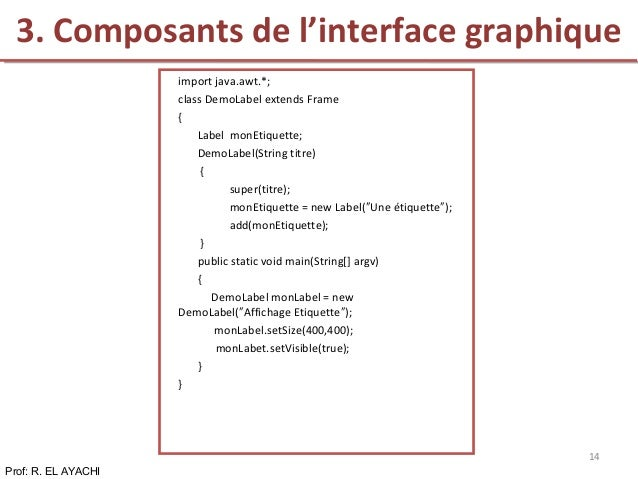 Prof: R. EL AYACHI 14 import java.awt.*; class DemoLabel extends Frame { Label monEtiquette; DemoLabel(String titre) { sup...