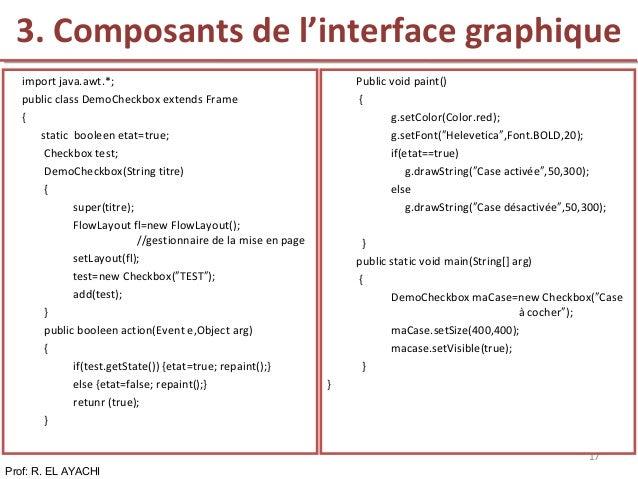 Prof: R. EL AYACHI 17 import java.awt.*; public class DemoCheckbox extends Frame { static booleen etat=true; Checkbox test...