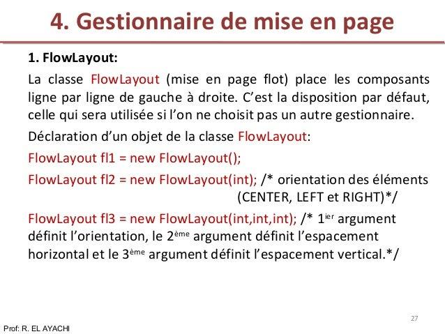 1. FlowLayout: La classe FlowLayout (mise en page flot) place les composants ligne par ligne de gauche à droite. C'est la ...