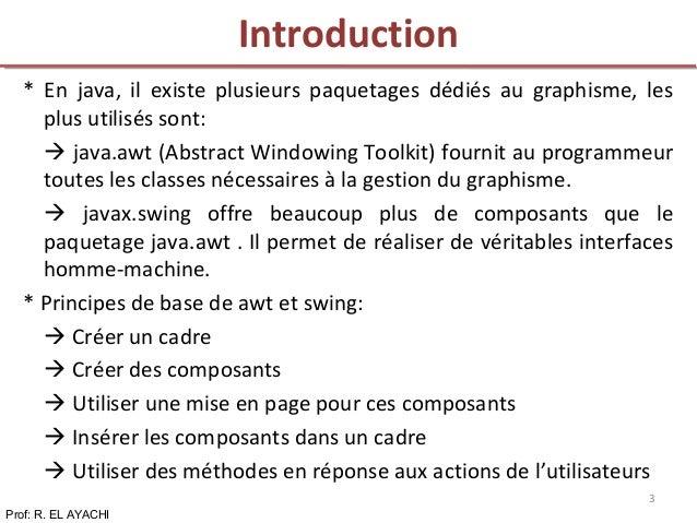 * En java, il existe plusieurs paquetages dédiés au graphisme, les plus utilisés sont:  java.awt (Abstract Windowing Tool...