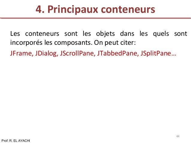 Les conteneurs sont les objets dans les quels sont incorporés les composants. On peut citer: JFrame, JDialog, JScrollPane,...
