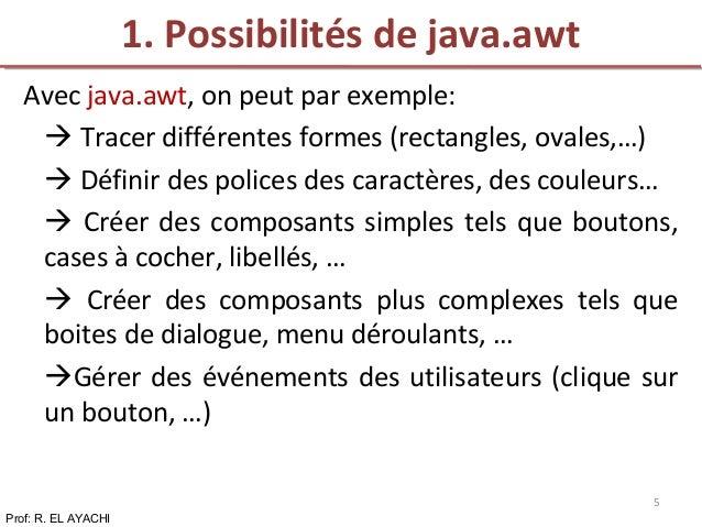 Avec java.awt, on peut par exemple:  Tracer différentes formes (rectangles, ovales,…)  Définir des polices des caractère...