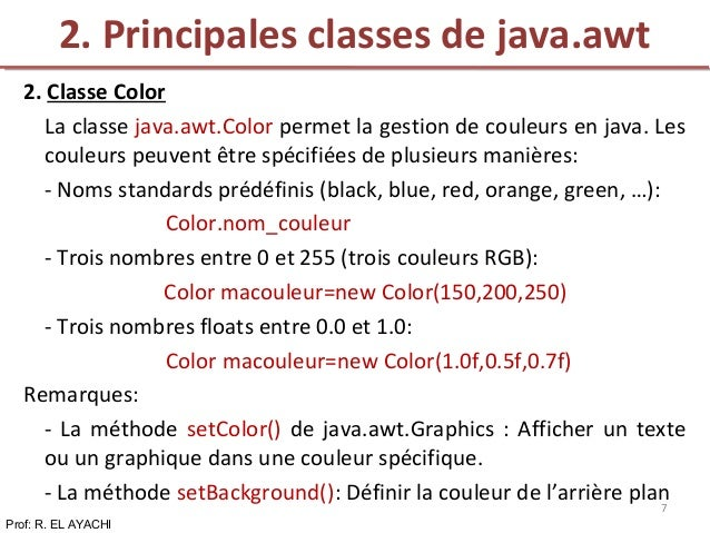 2. Classe Color La classe java.awt.Color permet la gestion de couleurs en java. Les couleurs peuvent être spécifiées de pl...