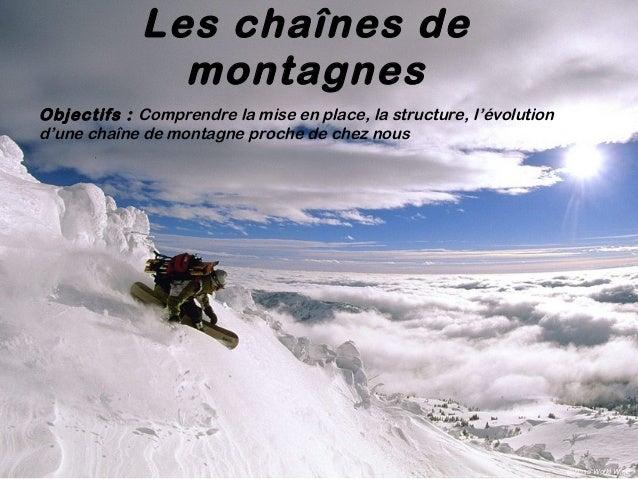 Les chaînes de montagnes Objectifs: Comprendre la mise en place, la structure, l'évolution d'une chaîne de montagne proch...