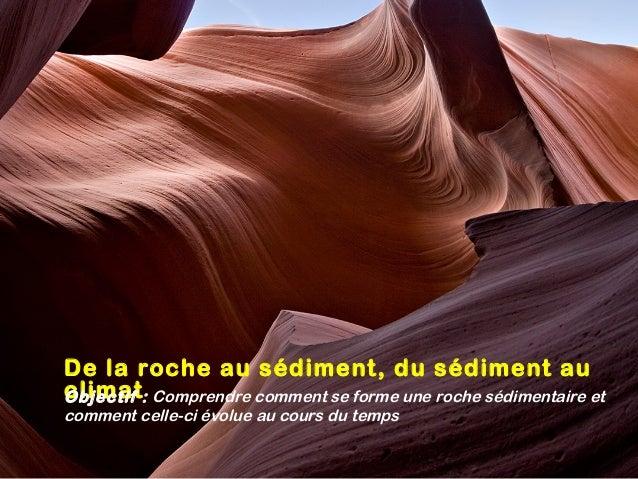 De la roche au sédiment, du sédiment au climatObjectif: Comprendre comment se forme une roche sédimentaire et comment cel...