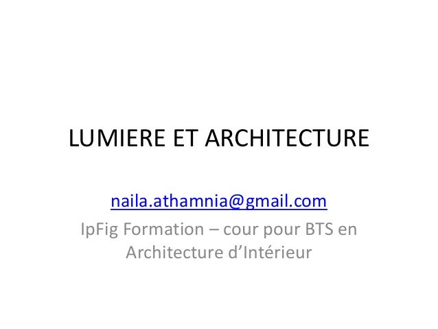 LUMIERE ET ARCHITECTURE naila.athamnia@gmail.com IpFig Formation – cour pour BTS en Architecture d'Intérieur