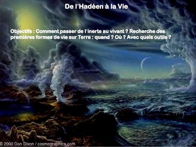 De l'Hadéen à la Vie Objectifs : Comment passer de l'inerte au vivant ? Recherche des premières formes de vie sur Terre : ...