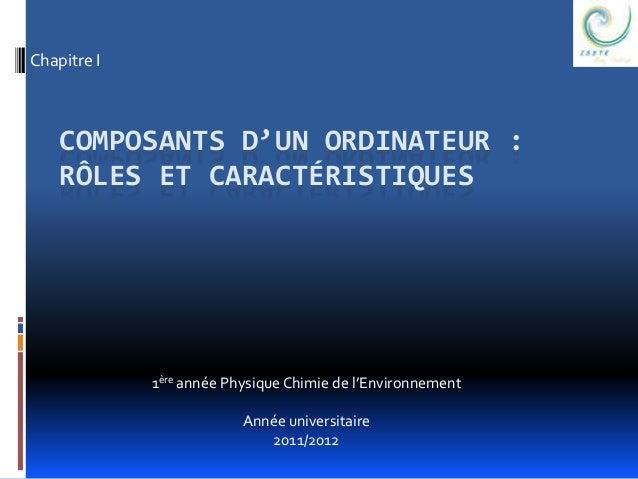 Chapitre I  COMPOSANTS D'UN ORDINATEUR :  RÔLES ET CARACTÉRISTIQUES  1ère année Physique Chimie de l'Environnement  Année ...