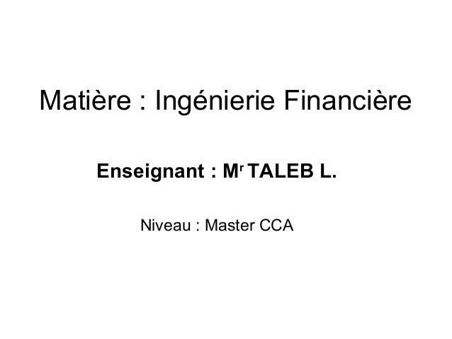 Matière : Ingénierie Financière Enseignant : Mr TALEB L. Niveau : Master CCA