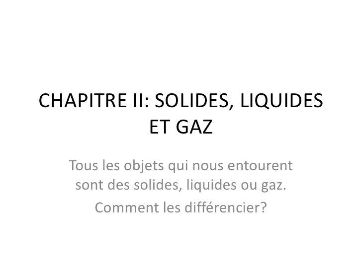 CHAPITRE II: SOLIDES, LIQUIDES ET GAZ<br />Tous les objets qui nous entourent sont des solides, liquides ou gaz.<br />Comm...