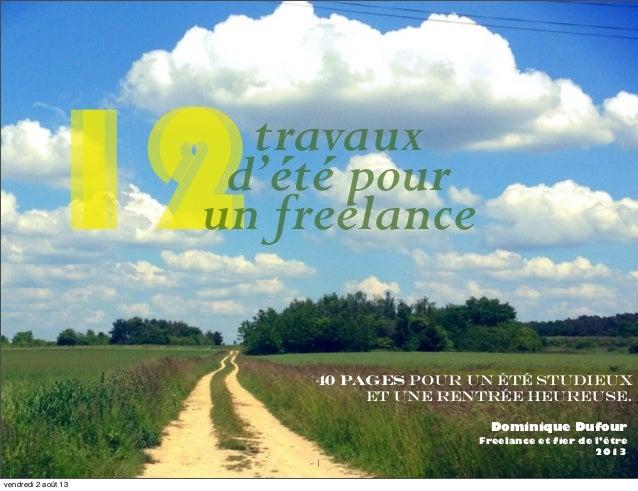 40 pages pour un été studieux et une rentrée heureuse. Dominique Dufour Freelance et fier de l'être 2013 12 1 12travaux d'...